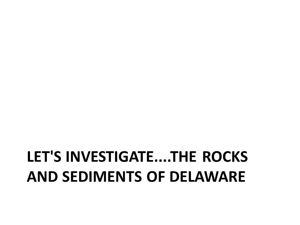 Section overview To learn more about the rocks and sediments of Delaware, your teacher will assign to your group a particular rock, deposit or sediment formation that occurs in Delaware.