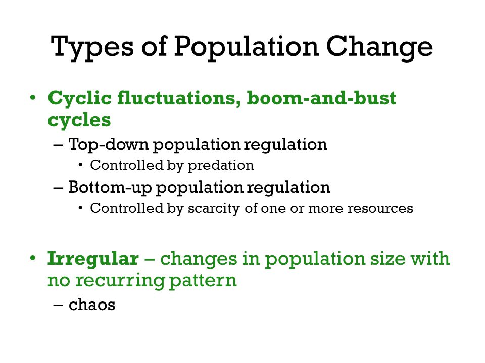 Cyclic fluctuations, boom-and-bust cycles – Top-down population regulation Controlled by predation – Bottom-up population regulation Controlled by sca