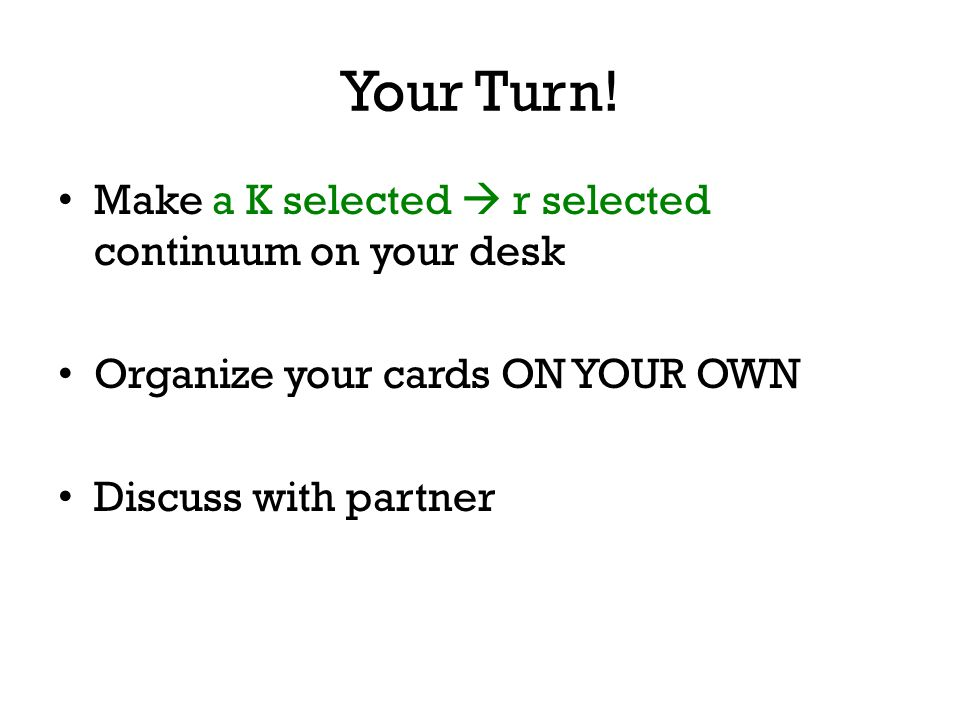 Your Turn! Make a K selected  r selected continuum on your desk Organize your cards ON YOUR OWN Discuss with partner