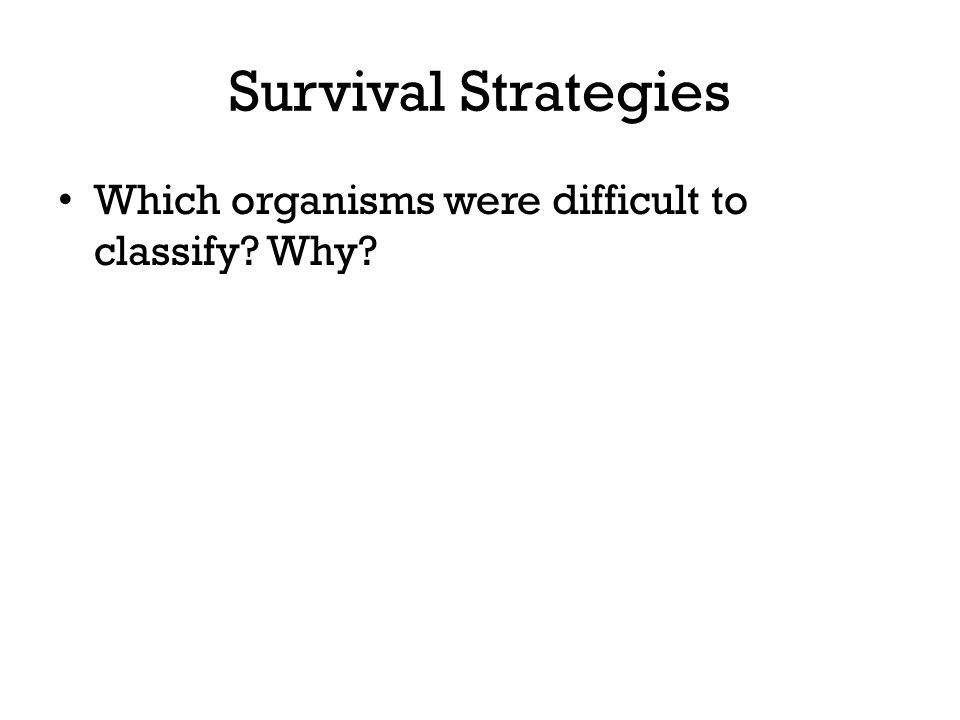 Survival Strategies Which organisms were difficult to classify? Why?