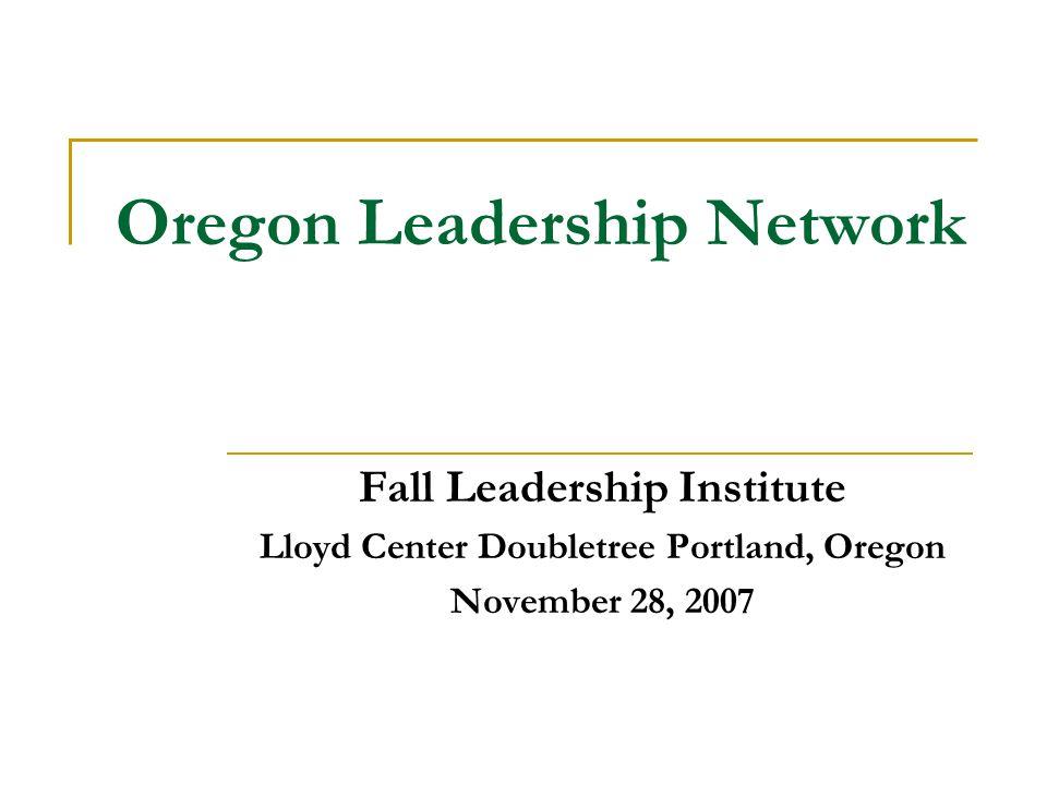 Oregon Leadership Network Fall Leadership Institute Lloyd Center Doubletree Portland, Oregon November 28, 2007