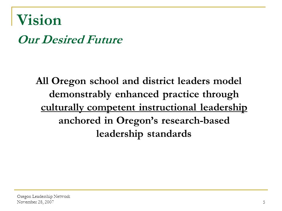 Oregon Leadership Network November 28, 20075 Vision Our Desired Future All Oregon school and district leaders model demonstrably enhanced practice thr