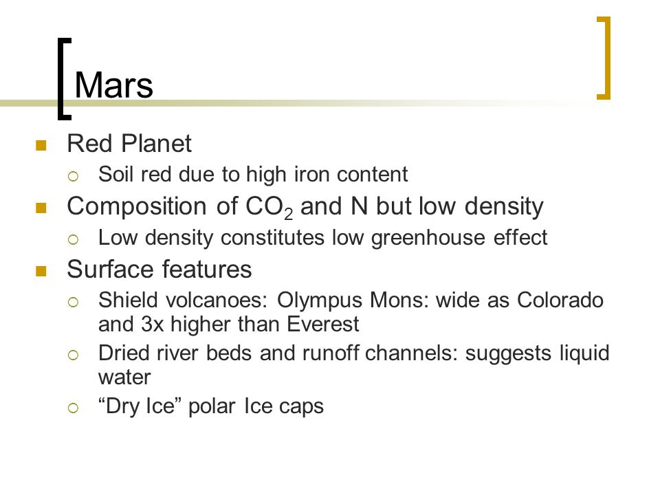 Mars Red Planet  Soil red due to high iron content Composition of CO 2 and N but low density  Low density constitutes low greenhouse effect Surface features  Shield volcanoes: Olympus Mons: wide as Colorado and 3x higher than Everest  Dried river beds and runoff channels: suggests liquid water  Dry Ice polar Ice caps