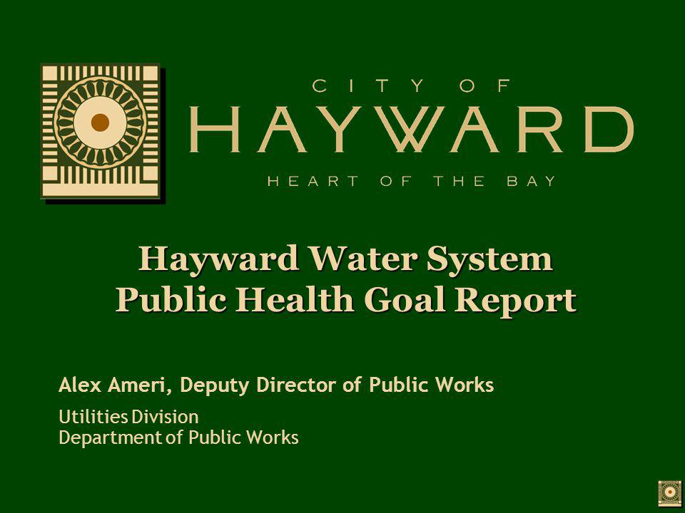 Hayward Water System Public Health Goal Report Alex Ameri, Deputy Director of Public Works Utilities Division Department of Public Works