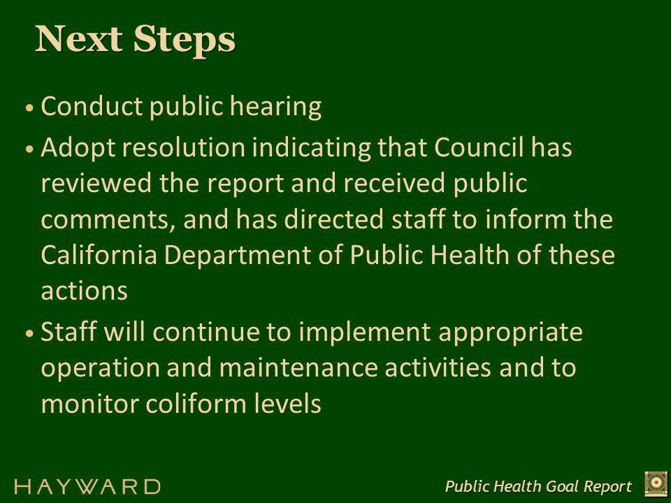 Next Steps Public Health Goal Report Conduct public hearing Adopt resolution indicating that Council has reviewed the report and received public comments, and has directed staff to inform the California Department of Public Health of these actions Staff will continue to implement appropriate operation and maintenance activities and to monitor coliform levels
