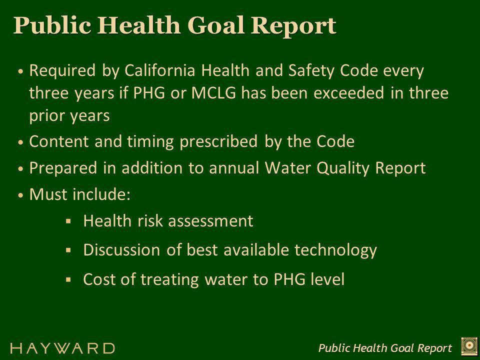 Public Health Goal Report Required by California Health and Safety Code every three years if PHG or MCLG has been exceeded in three prior years Content and timing prescribed by the Code Prepared in addition to annual Water Quality Report Must include:  Health risk assessment  Discussion of best available technology  Cost of treating water to PHG level