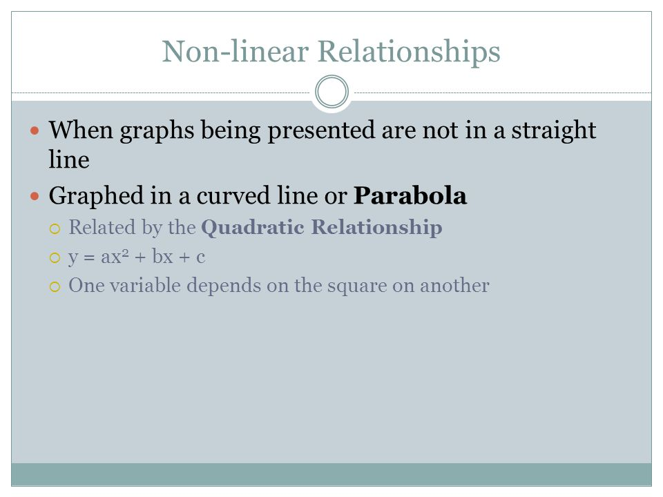 Non-linear Relationships When graphs being presented are not in a straight line Graphed in a curved line or Parabola  Related by the Quadratic Relati