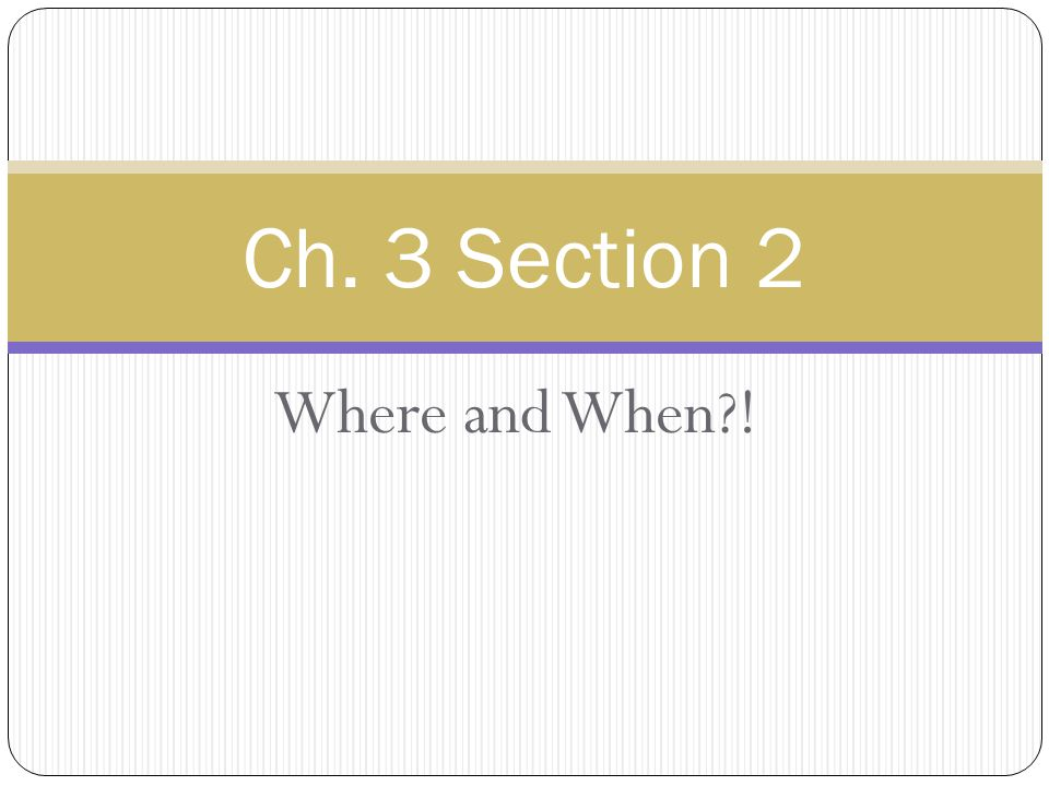 Where and When ! Ch. 3 Section 2