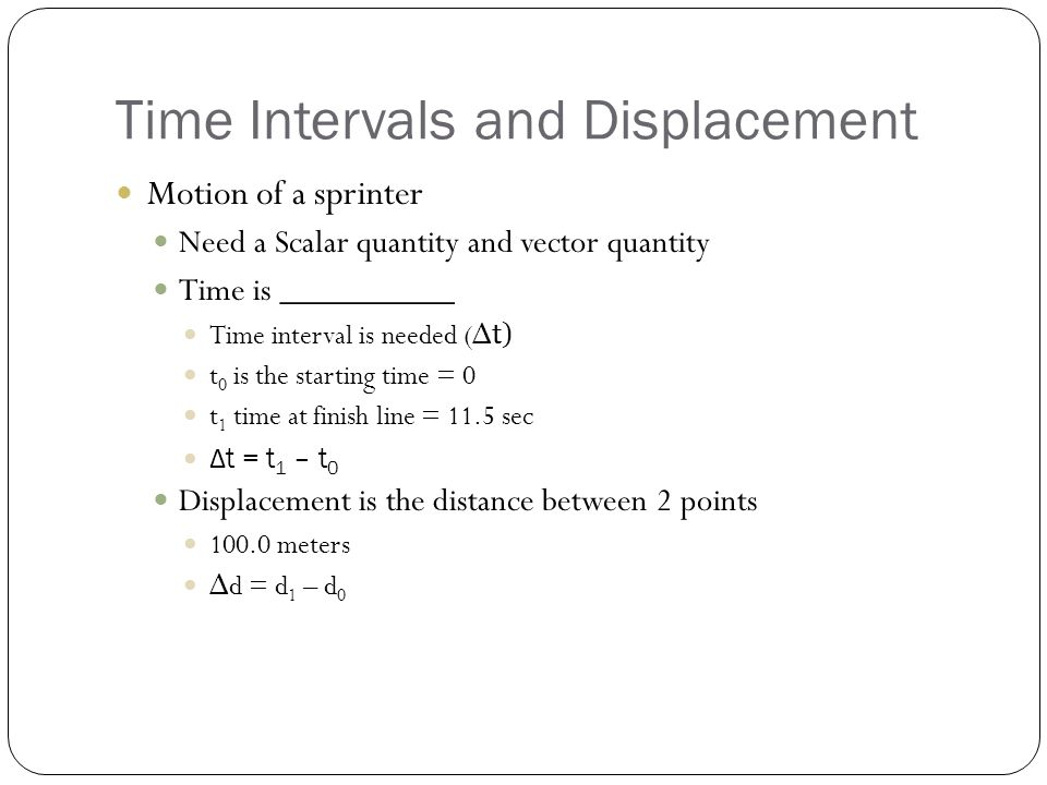 Time Intervals and Displacement Motion of a sprinter Need a Scalar quantity and vector quantity Time is __________ Time interval is needed ( Δt) t 0 is the starting time = 0 t 1 time at finish line = 11.5 sec Δ t = t 1 – t 0 Displacement is the distance between 2 points 100.0 meters Δ d = d 1 – d 0