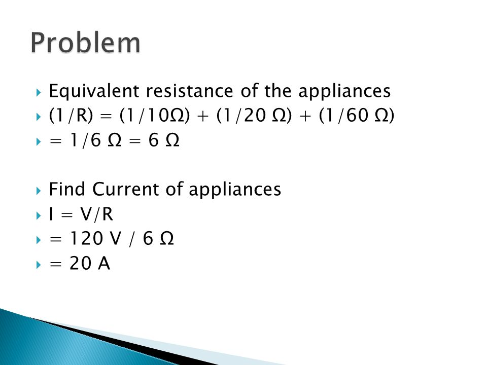  Equivalent resistance of the appliances  (1/R) = (1/10Ω) + (1/20 Ω) + (1/60 Ω)  = 1/6 Ω = 6 Ω  Find Current of appliances  I = V/R  = 120 V / 6 Ω  = 20 A