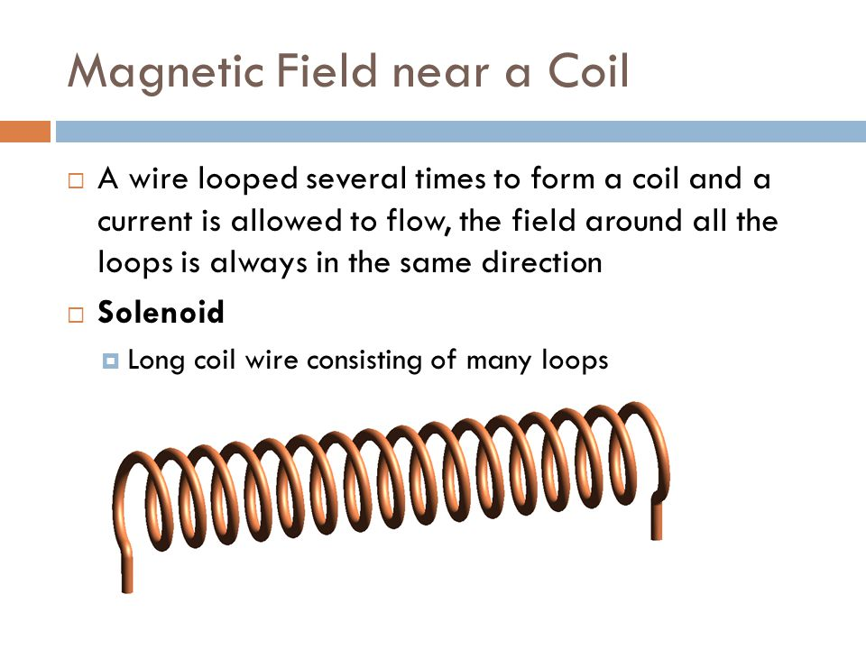 Magnetic Field near a Coil  When there is an electric current in a coil wire, the field acts like a permanent magnet  Electromagnet  Strength of the field is proportional to the current in the coil  Increasing the number of loops increases the strength