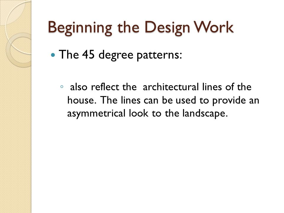 Beginning the Design Work The 45 degree patterns: ◦ also reflect the architectural lines of the house.