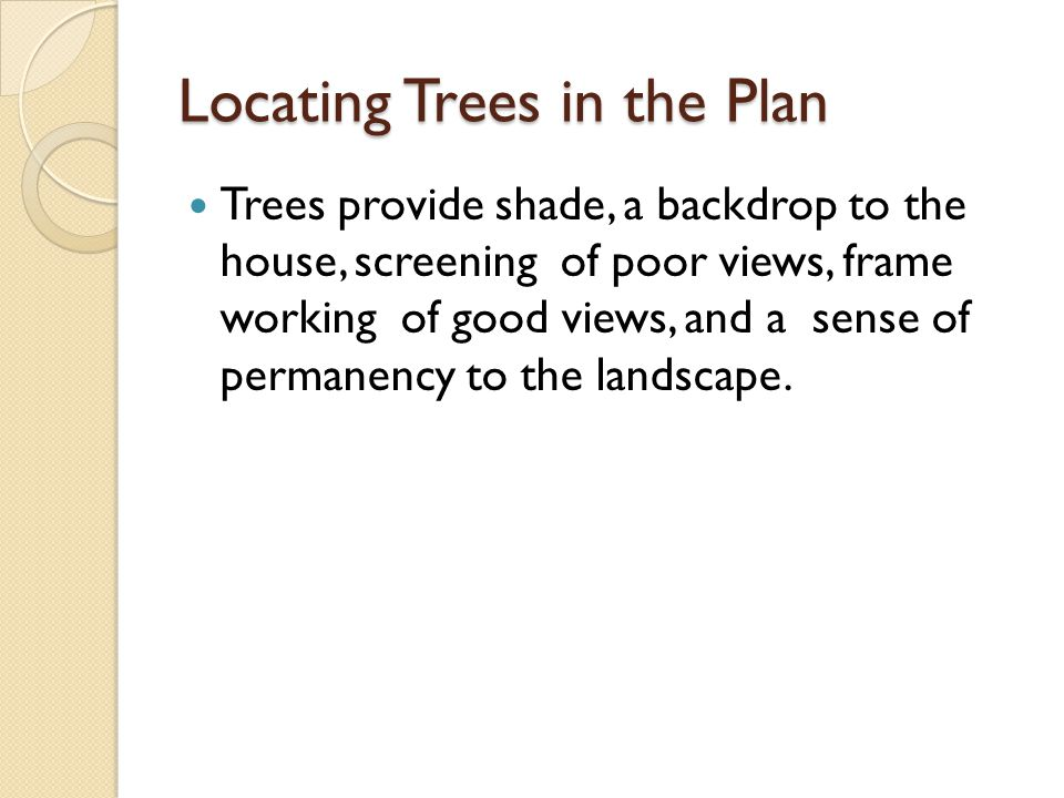 Locating Trees in the Plan Trees provide shade, a backdrop to the house, screening of poor views, frame working of good views, and a sense of permanency to the landscape.