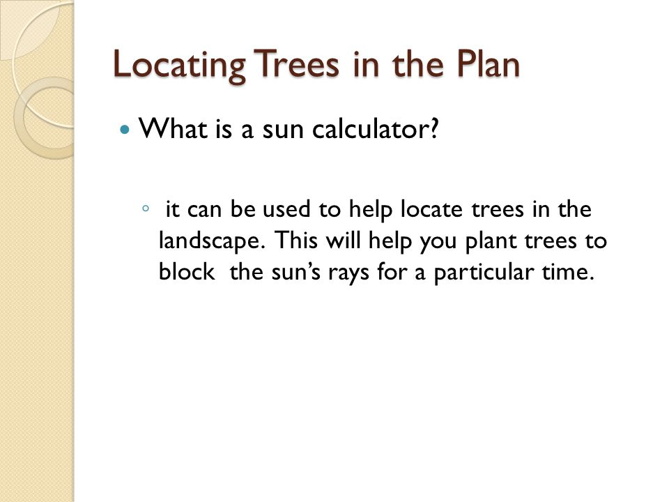 Locating Trees in the Plan What is a sun calculator? ◦ it can be used to help locate trees in the landscape. This will help you plant trees to block t