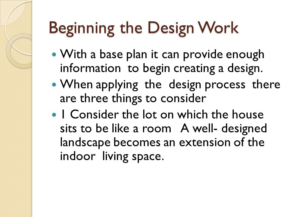 Beginning the Design Work With a base plan it can provide enough information to begin creating a design.