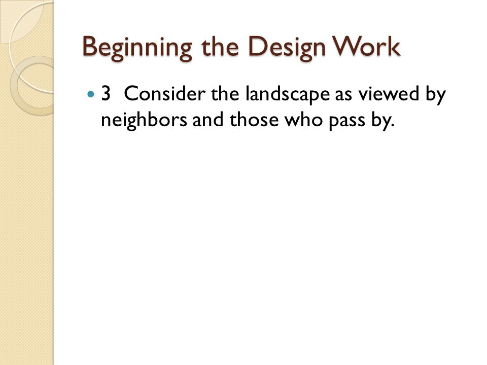 Beginning the Design Work 3 Consider the landscape as viewed by neighbors and those who pass by.