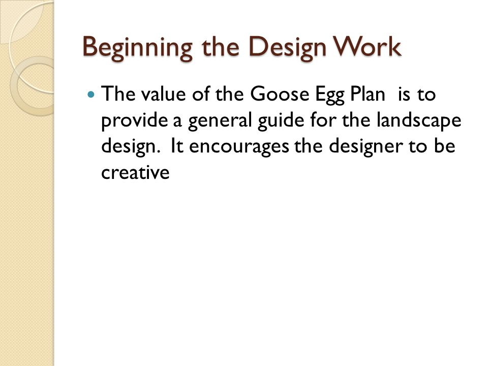 Beginning the Design Work The value of the Goose Egg Plan is to provide a general guide for the landscape design. It encourages the designer to be cre