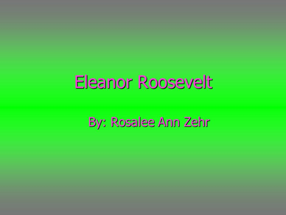 Eleanor Roosevelt By: Rosalee Ann Zehr