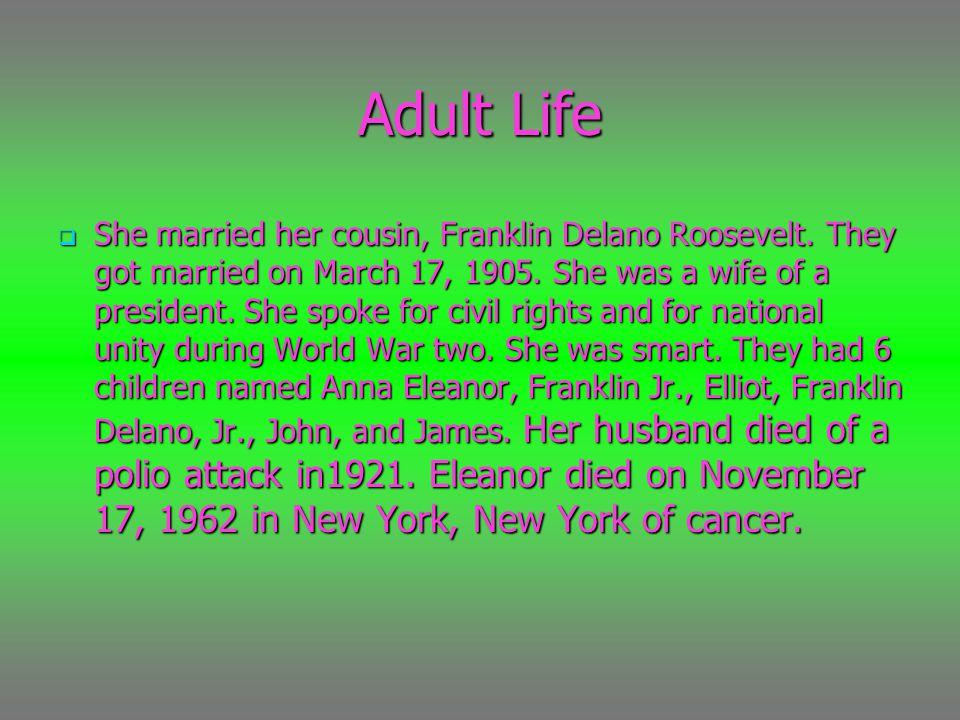 Adult Life  She married her cousin, Franklin Delano Roosevelt.