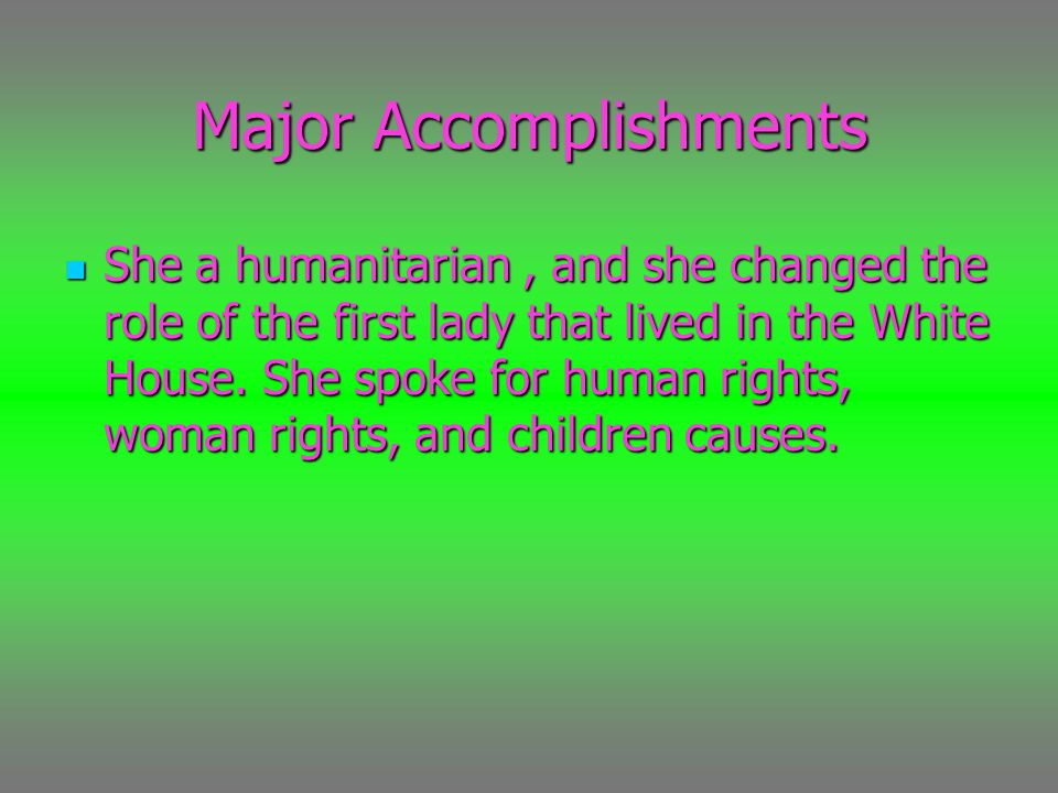 Major Accomplishments She a humanitarian, and she changed the role of the first lady that lived in the White House.