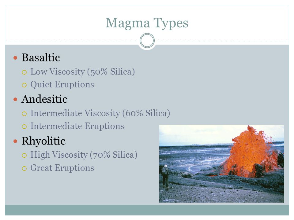 Magma Types Basaltic  Low Viscosity (50% Silica)  Quiet Eruptions Andesitic  Intermediate Viscosity (60% Silica)  Intermediate Eruptions Rhyolitic