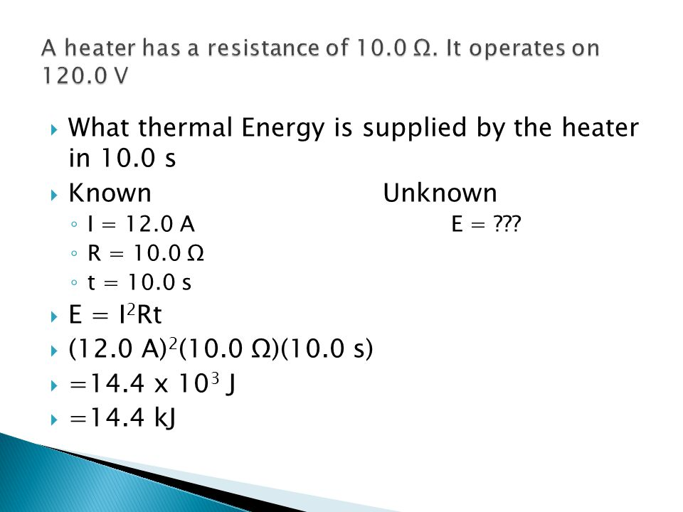  What thermal Energy is supplied by the heater in 10.0 s  KnownUnknown ◦ I = 12.0 AE = ??? ◦ R = 10.0 Ω ◦ t = 10.0 s  E = I 2 Rt  (12.0 A) 2 (10.0