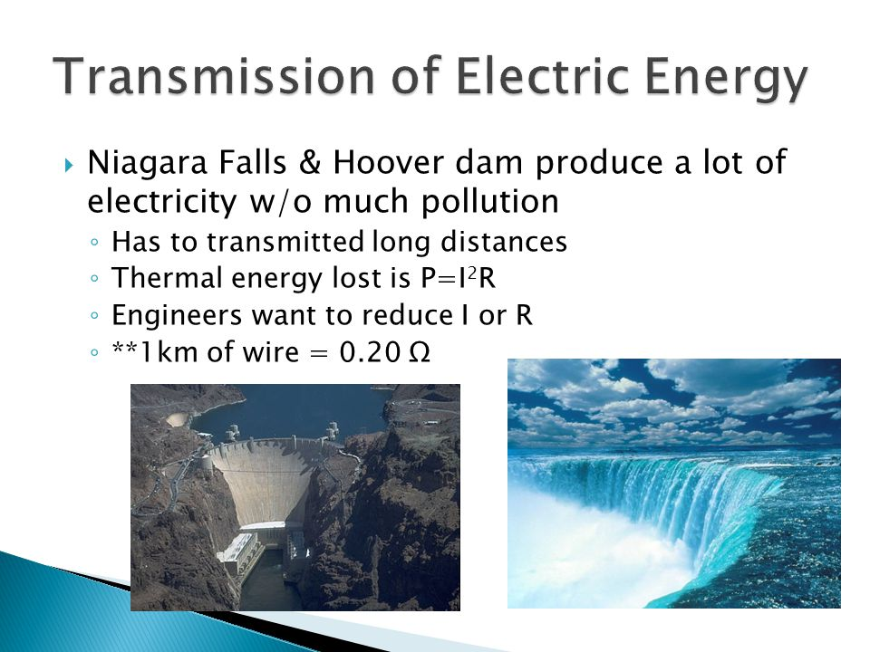  Niagara Falls & Hoover dam produce a lot of electricity w/o much pollution ◦ Has to transmitted long distances ◦ Thermal energy lost is P=I 2 R ◦ En