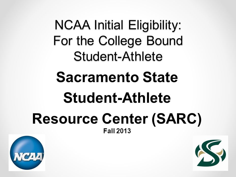 NCAA Initial Eligibility: For the College Bound Student-Athlete Sacramento State Student-Athlete Resource Center (SARC) Fall 2013