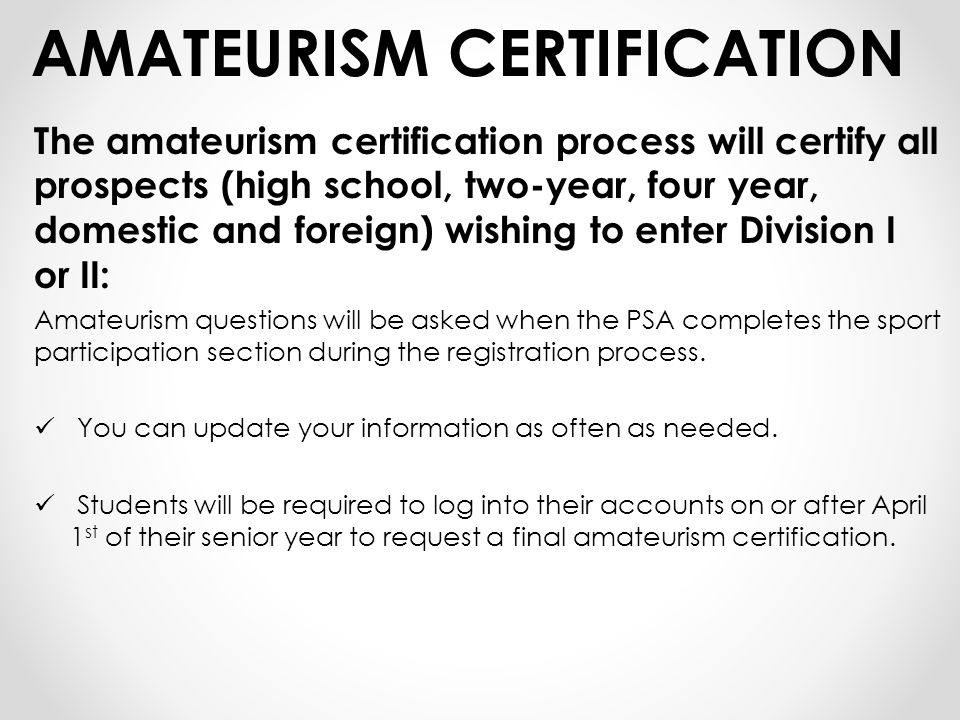 AMATEURISM CERTIFICATION The amateurism certification process will certify all prospects (high school, two-year, four year, domestic and foreign) wishing to enter Division I or II: Amateurism questions will be asked when the PSA completes the sport participation section during the registration process.