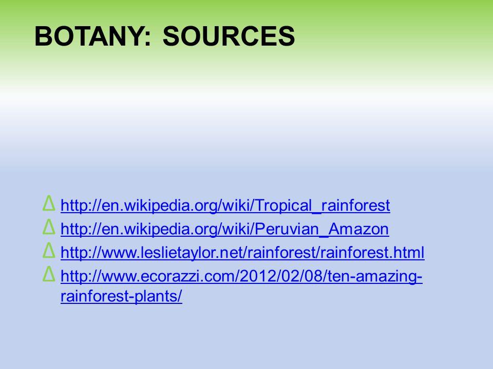 BOTANY: SOURCES Δ http://en.wikipedia.org/wiki/Tropical_rainforest http://en.wikipedia.org/wiki/Tropical_rainforest Δ http://en.wikipedia.org/wiki/Peruvian_Amazon http://en.wikipedia.org/wiki/Peruvian_Amazon Δ http://www.leslietaylor.net/rainforest/rainforest.html http://www.leslietaylor.net/rainforest/rainforest.html Δ http://www.ecorazzi.com/2012/02/08/ten-amazing- rainforest-plants/ http://www.ecorazzi.com/2012/02/08/ten-amazing- rainforest-plants/