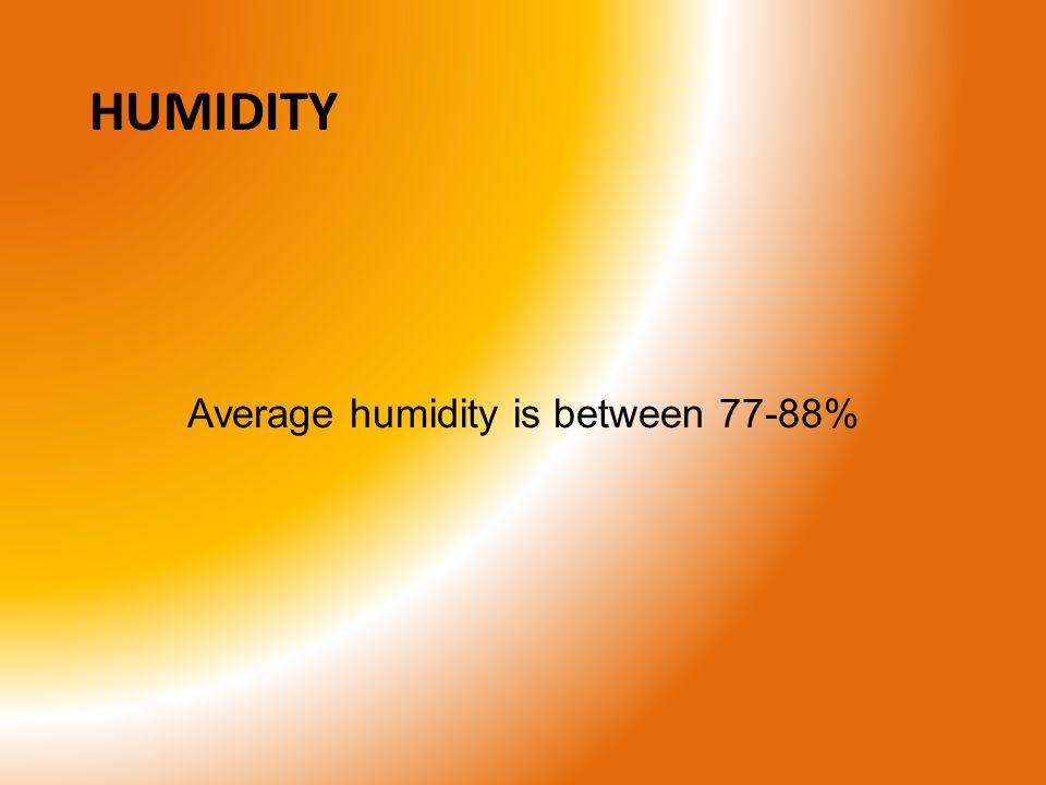 HUMIDITY Average humidity is between 77-88%