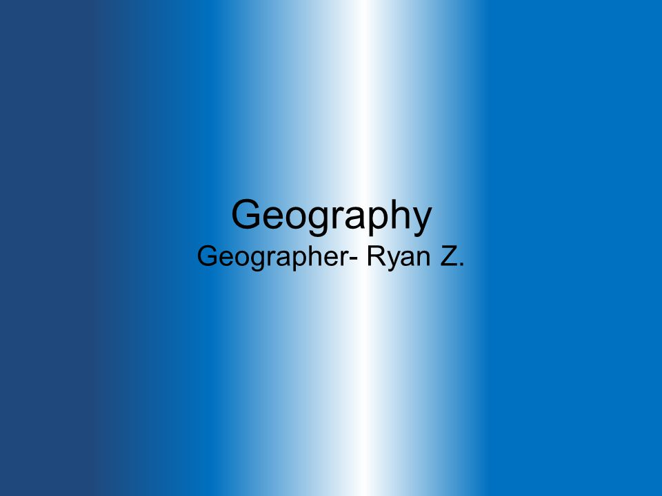 Geography Geographer- Ryan Z.