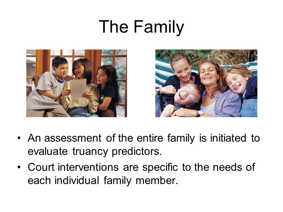 The Family An assessment of the entire family is initiated to evaluate truancy predictors. Court interventions are specific to the needs of each indiv