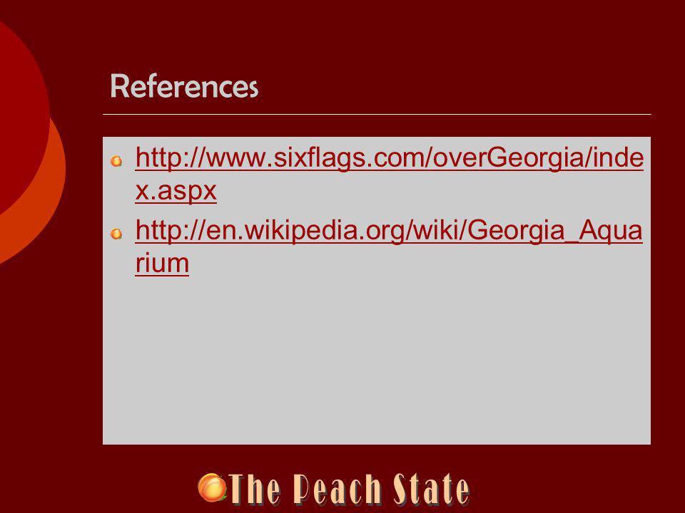 References http://www.sixflags.com/overGeorgia/inde x.aspx http://en.wikipedia.org/wiki/Georgia_Aqua rium