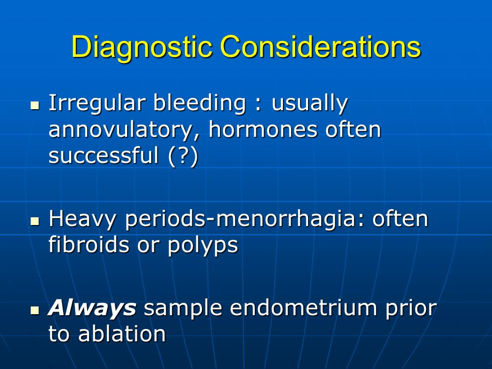 Diagnostic Considerations Irregular bleeding : usually annovulatory, hormones often successful ( ) Irregular bleeding : usually annovulatory, hormones often successful ( ) Heavy periods-menorrhagia: often fibroids or polyps Heavy periods-menorrhagia: often fibroids or polyps Always sample endometrium prior to ablation Always sample endometrium prior to ablation