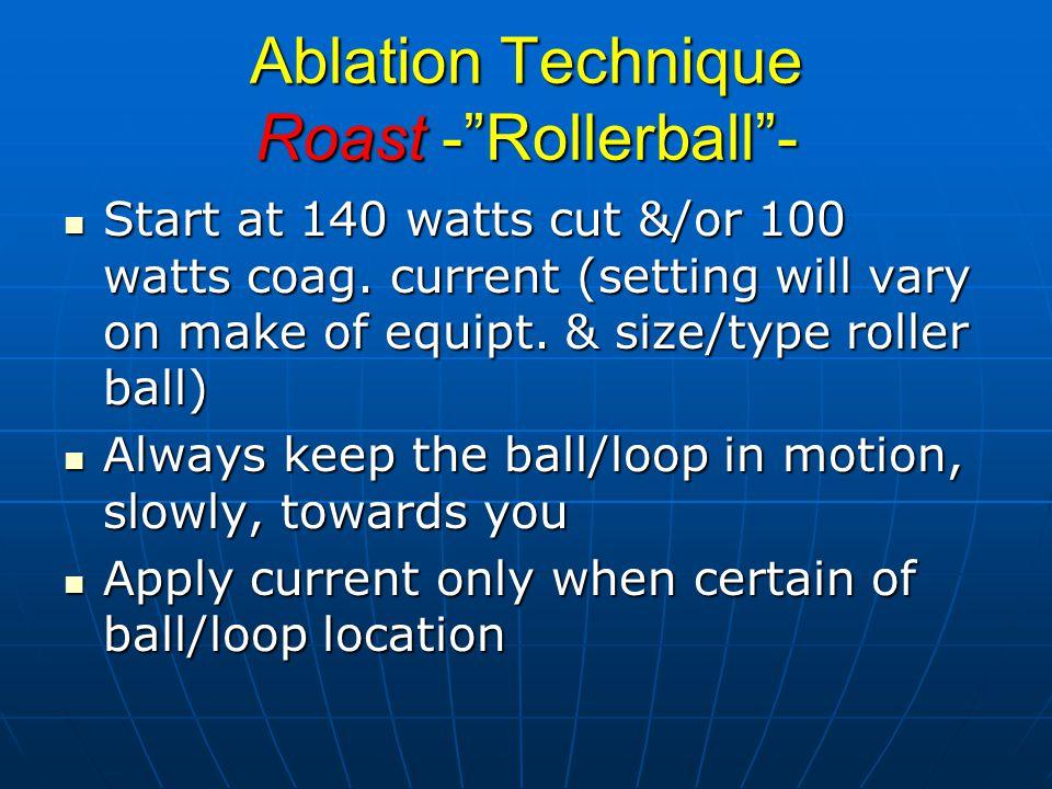 Ablation Technique Roast - Rollerball - Start at 140 watts cut &/or 100 watts coag.