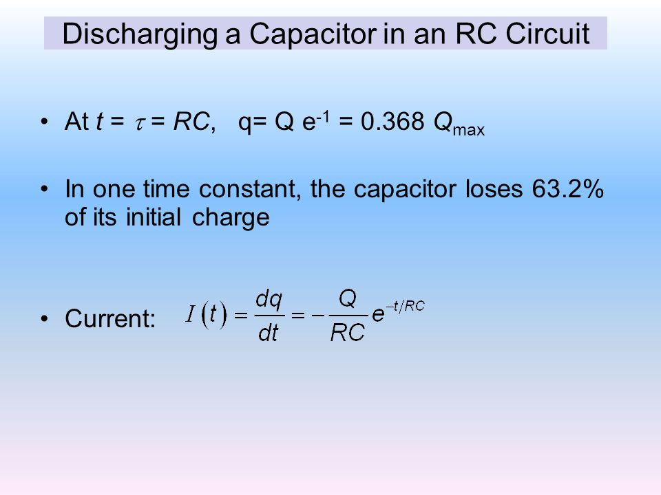 At t =  = RC, q= Q e -1 = 0.368 Q max In one time constant, the capacitor loses 63.2% of its initial charge Current: Discharging a Capacitor in an RC Circuit