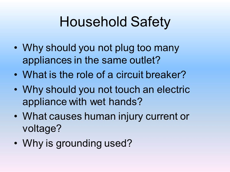 Household Safety Why should you not plug too many appliances in the same outlet? What is the role of a circuit breaker? Why should you not touch an el