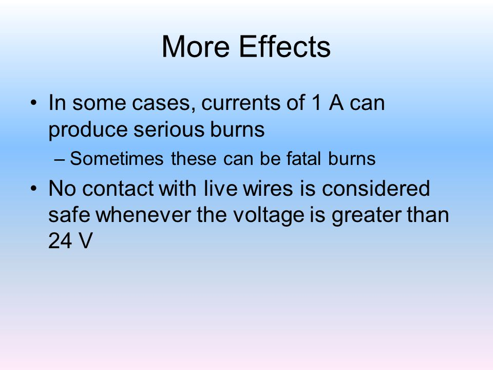 More Effects In some cases, currents of 1 A can produce serious burns –Sometimes these can be fatal burns No contact with live wires is considered saf