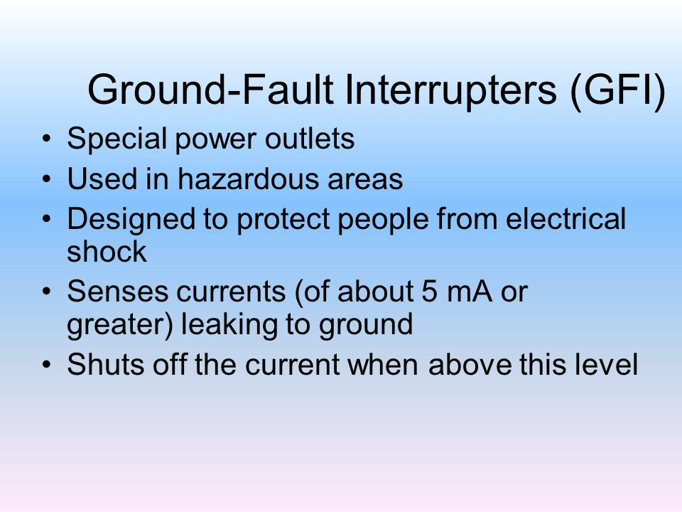 Ground-Fault Interrupters (GFI) Special power outlets Used in hazardous areas Designed to protect people from electrical shock Senses currents (of about 5 mA or greater) leaking to ground Shuts off the current when above this level