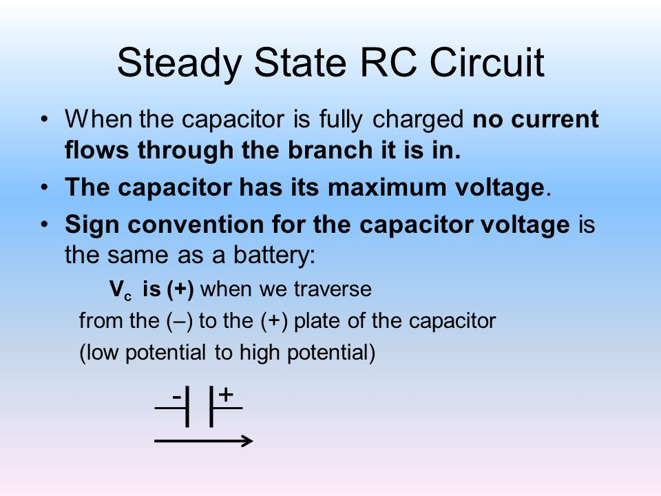 Steady State RC Circuit When the capacitor is fully charged no current flows through the branch it is in. The capacitor has its maximum voltage. Sign