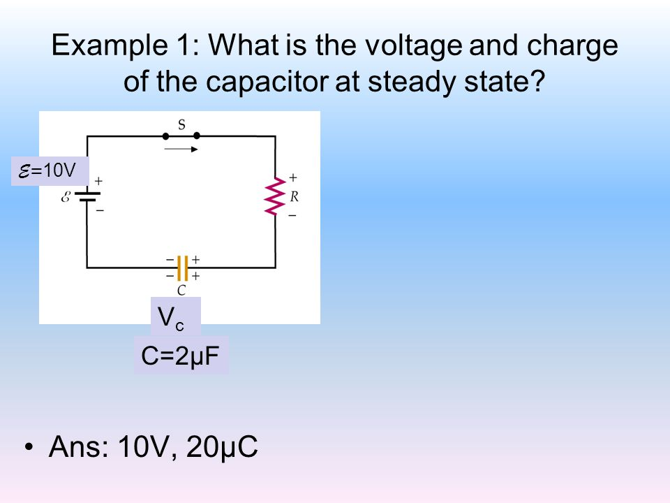 Example 1: What is the voltage and charge of the capacitor at steady state? Ans: 10V, 20μC VcVc E= 10V C=2μF