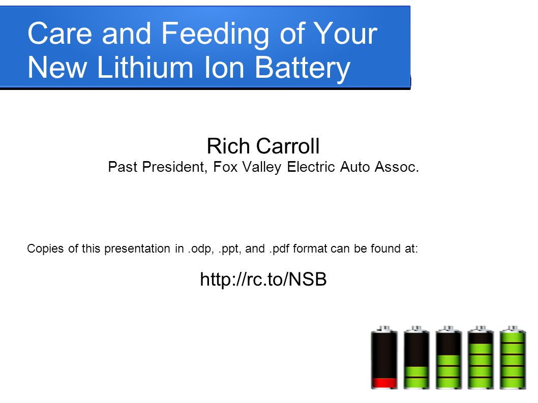 Care and Feeding of Your New Lithium Ion Battery Rich Carroll Past President, Fox Valley Electric Auto Assoc. Copies of this presentation in.odp,.ppt,