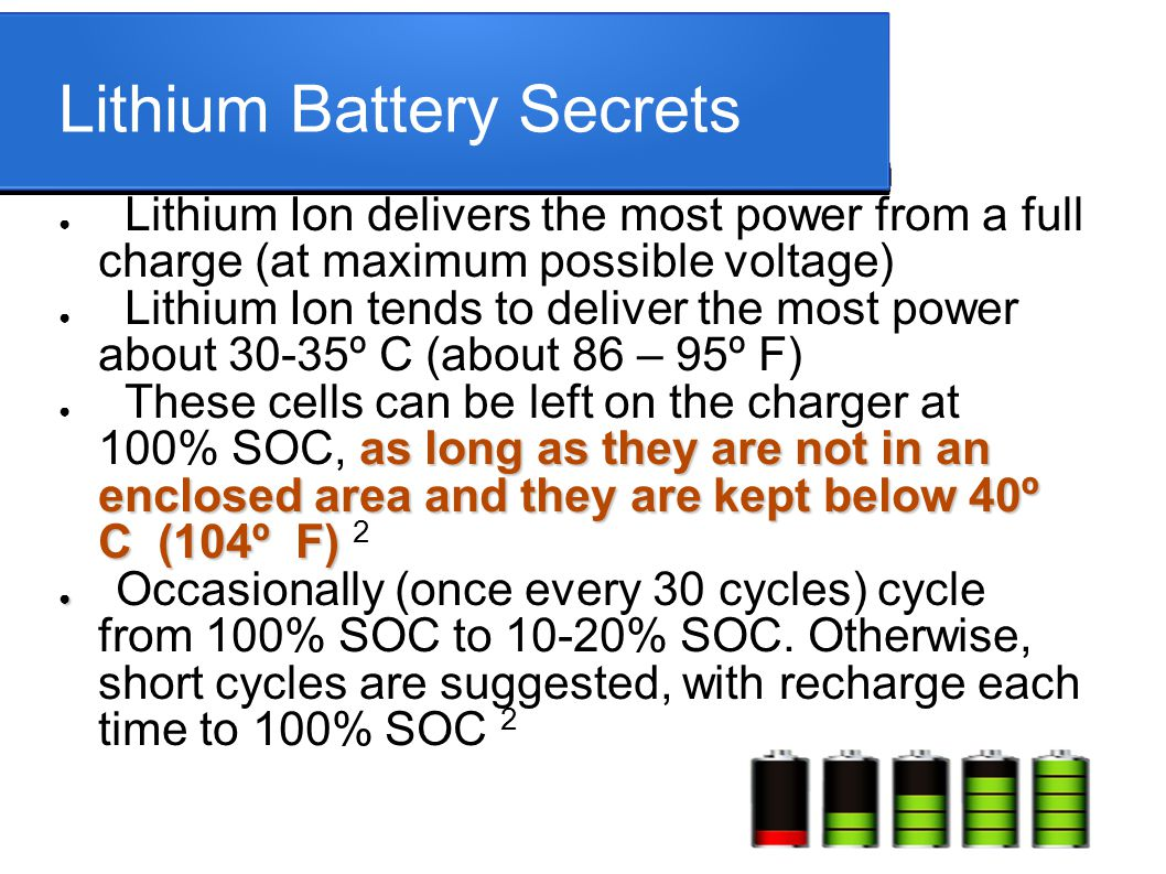 Lithium Battery Secrets ● Lithium Ion delivers the most power from a full charge (at maximum possible voltage) ● Lithium Ion tends to deliver the most