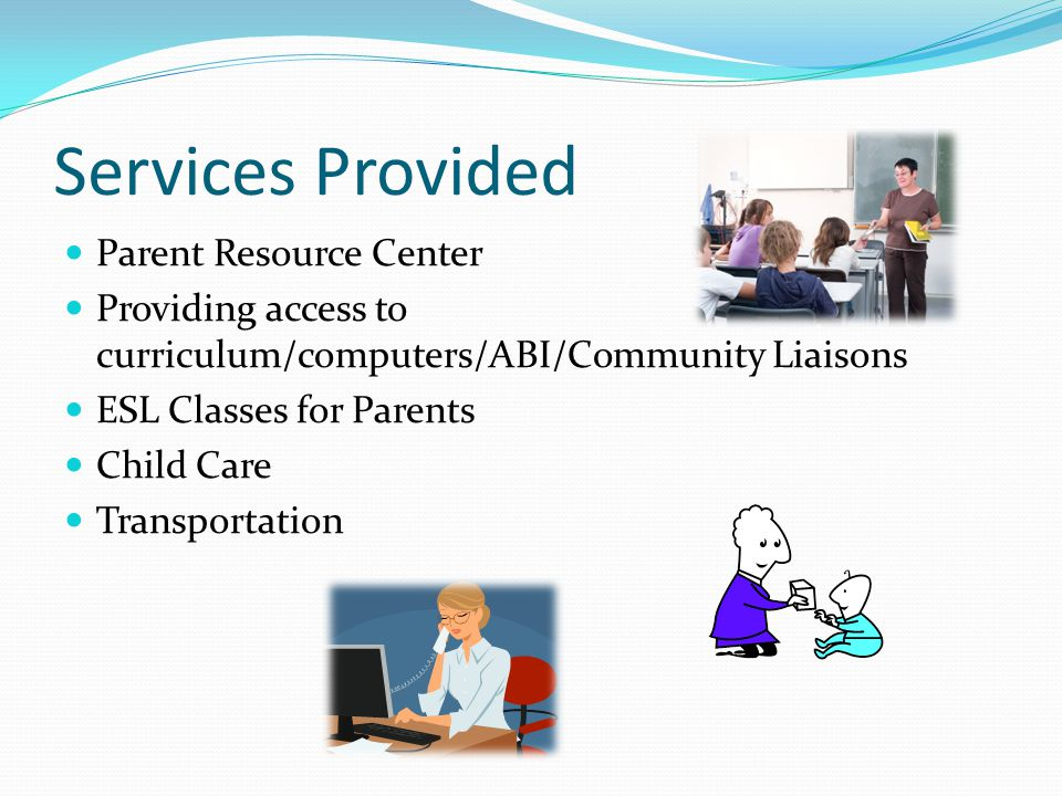 Services Provided Parent Resource Center Providing access to curriculum/computers/ABI/Community Liaisons ESL Classes for Parents Child Care Transportation