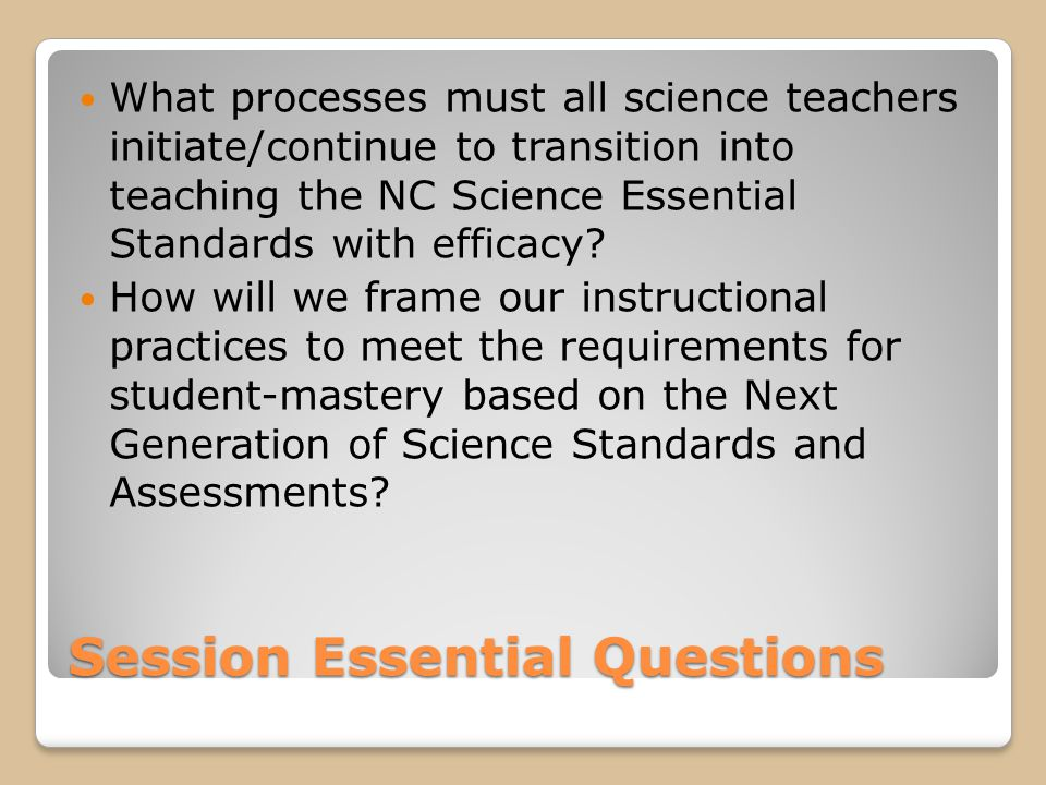 Session Essential Questions What processes must all science teachers initiate/continue to transition into teaching the NC Science Essential Standards with efficacy.