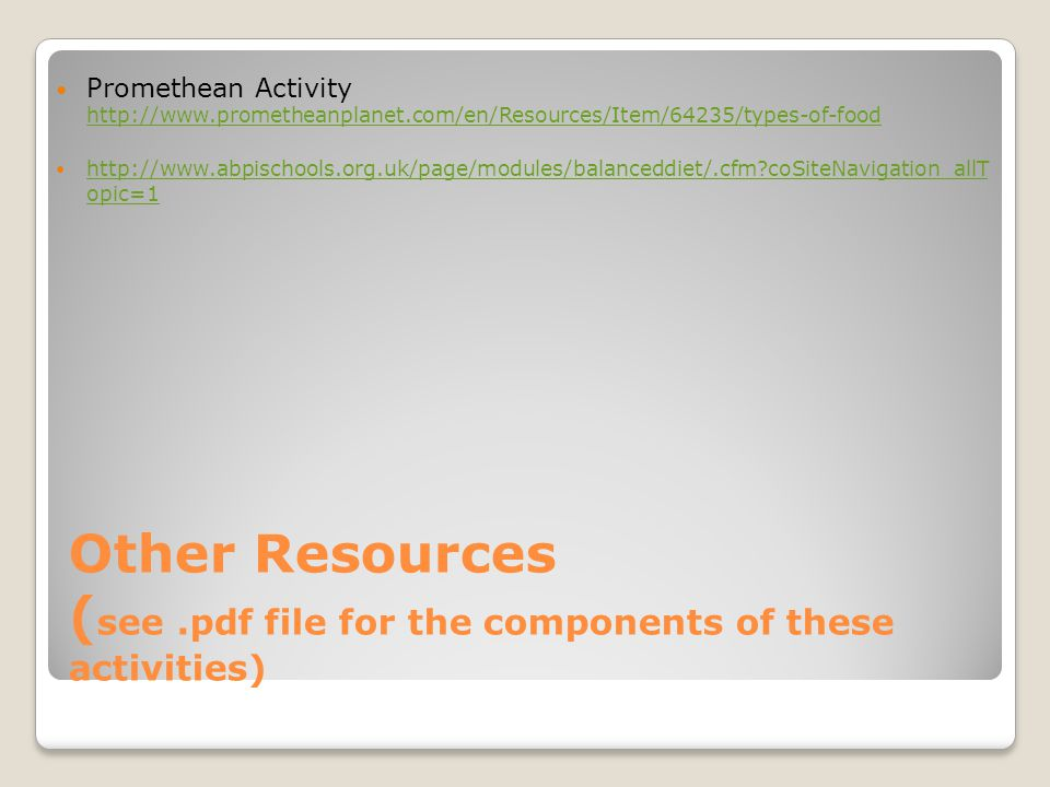 Other Resources ( see.pdf file for the components of these activities) Promethean Activity http://www.prometheanplanet.com/en/Resources/Item/64235/types-of-food http://www.prometheanplanet.com/en/Resources/Item/64235/types-of-food http://www.abpischools.org.uk/page/modules/balanceddiet/.cfm?coSiteNavigation_allT opic=1 http://www.abpischools.org.uk/page/modules/balanceddiet/.cfm?coSiteNavigation_allT opic=1