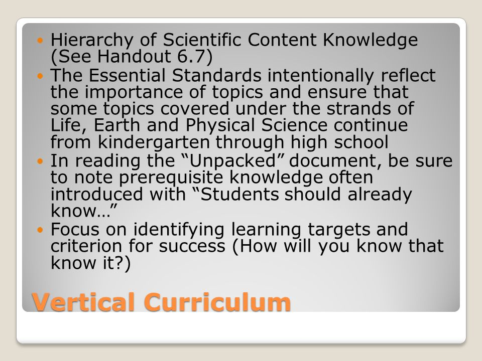 Vertical Curriculum Hierarchy of Scientific Content Knowledge (See Handout 6.7) The Essential Standards intentionally reflect the importance of topics and ensure that some topics covered under the strands of Life, Earth and Physical Science continue from kindergarten through high school In reading the Unpacked document, be sure to note prerequisite knowledge often introduced with Students should already know… Focus on identifying learning targets and criterion for success (How will you know that know it )