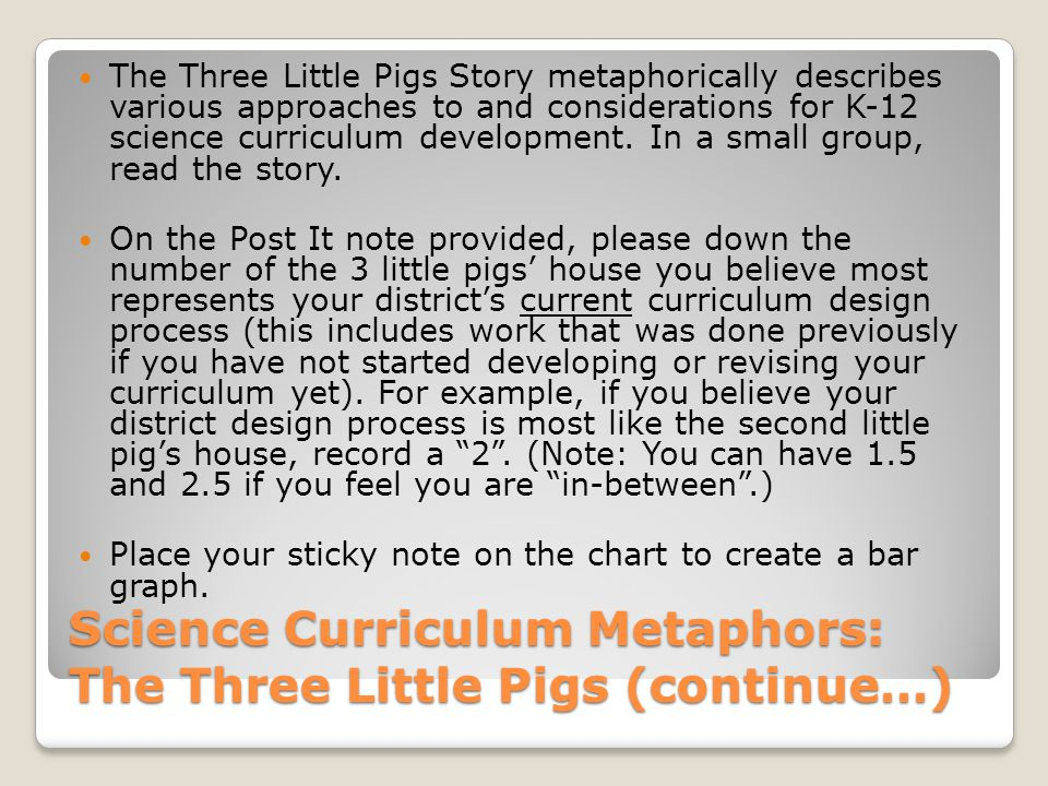 Science Curriculum Metaphors: The Three Little Pigs (continue…) The Three Little Pigs Story metaphorically describes various approaches to and considerations for K-12 science curriculum development.