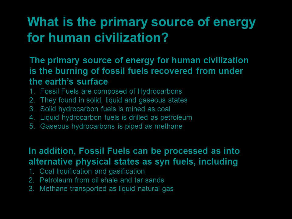 What is the primary source of energy for human civilization? The primary source of energy for human civilization is the burning of fossil fuels recove